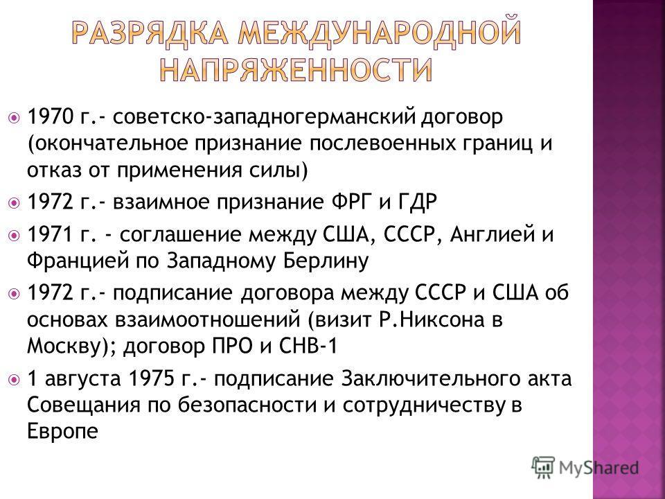 1970 г.- советско-западногерманский договор (окончательное признание послевоенных границ и отказ от применения силы) 1972 г.- взаимное признание ФРГ и ГДР 1971 г. - соглашение между США, СССР, Англией и Францией по Западному Берлину 1972 г.- подписан