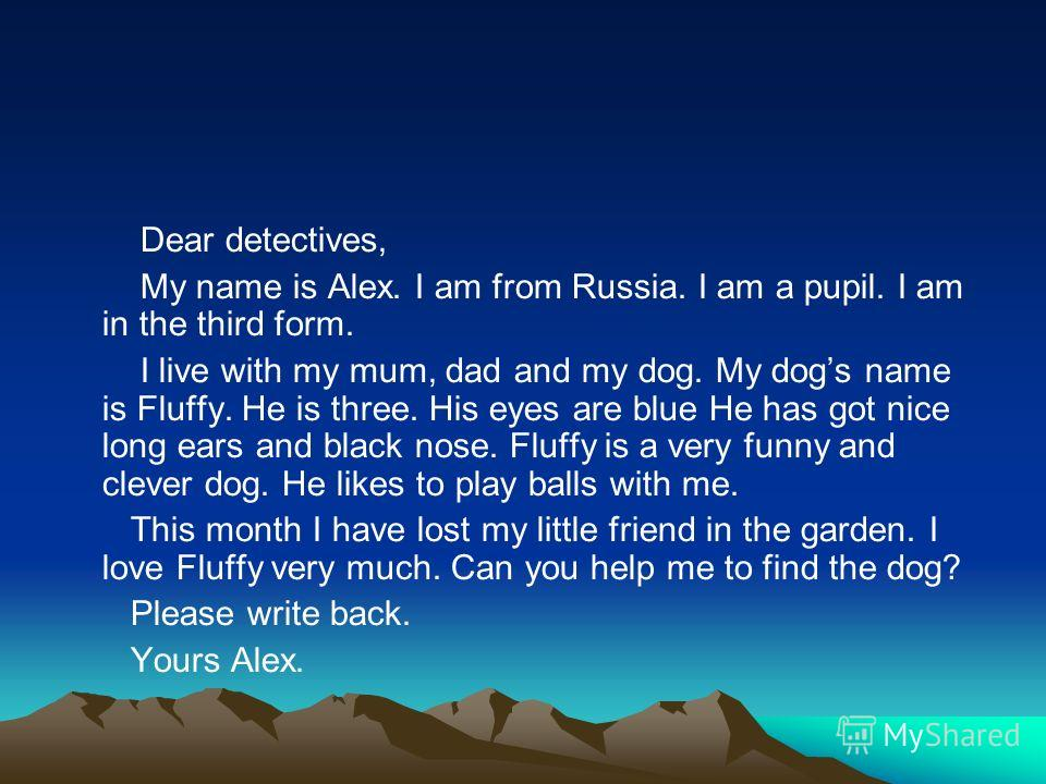 Dear detectives, My name is Alex. I am from Russia. I am a pupil. I am in the third form. I live with my mum, dad and my dog. My dogs name is Fluffy. He is three. His eyes are blue He has got nice long ears and black nose. Fluffy is a very funny and