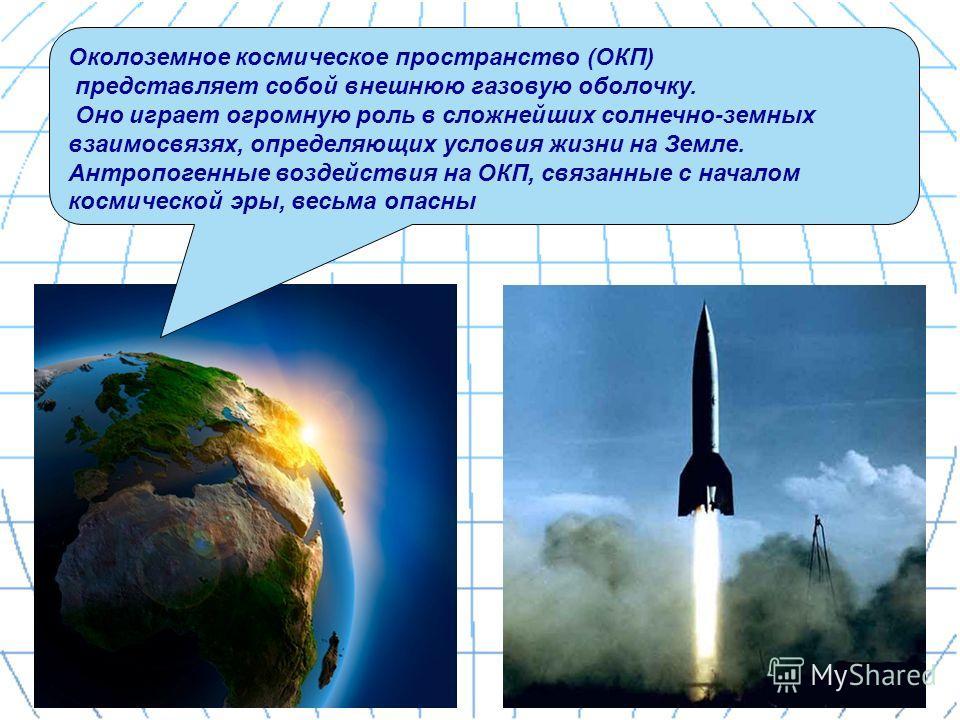 Околоземное космическое пространство (ОКП) представляет собой внешнюю газовую оболочку. Оно играет огромную роль в сложнейших солнечно-земных взаимосвязях, определяющих условия жизни на Земле. Антропогенные воздействия на ОКП, связанные с началом кос