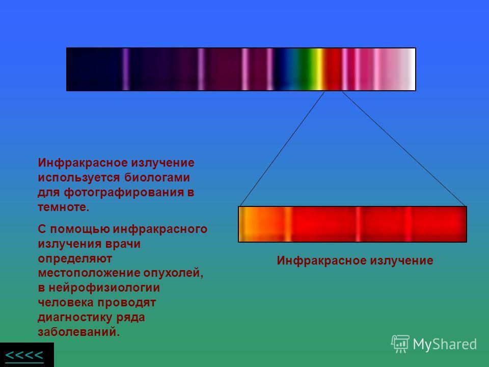 Инфракрасное излучение используется биологами для фотографирования в темноте. С помощью инфракрасного излучения врачи определяют местоположение опухолей, в нейрофизиологии человека проводят диагностику ряда заболеваний. Инфракрасное излучение