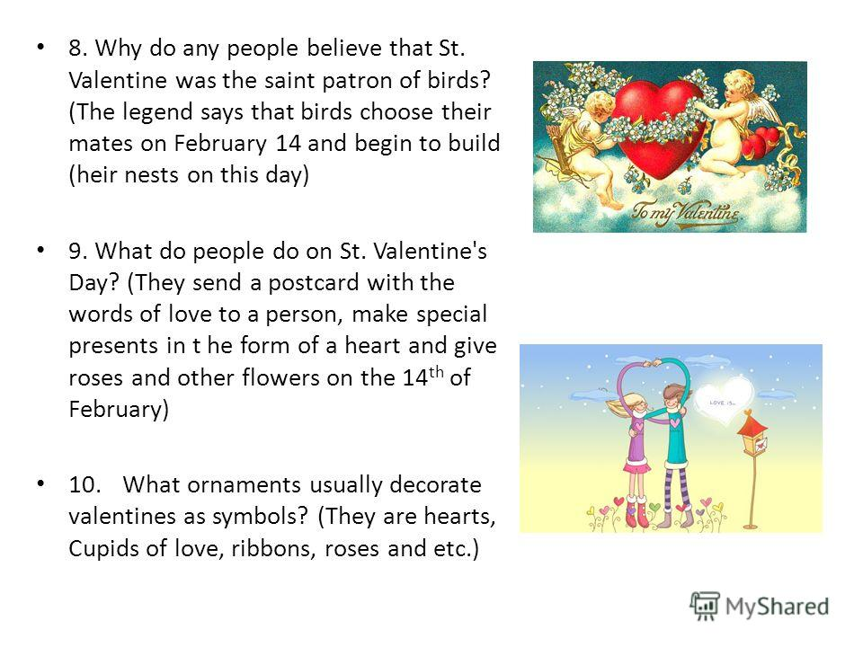 8. Why do any people believe that St. Valentine was the saint patron of birds? (The legend says that birds choose their mates on February 14 and begin to build (heir nests on this day) 9. What do people do on St. Valentine's Day? (They send a postcar