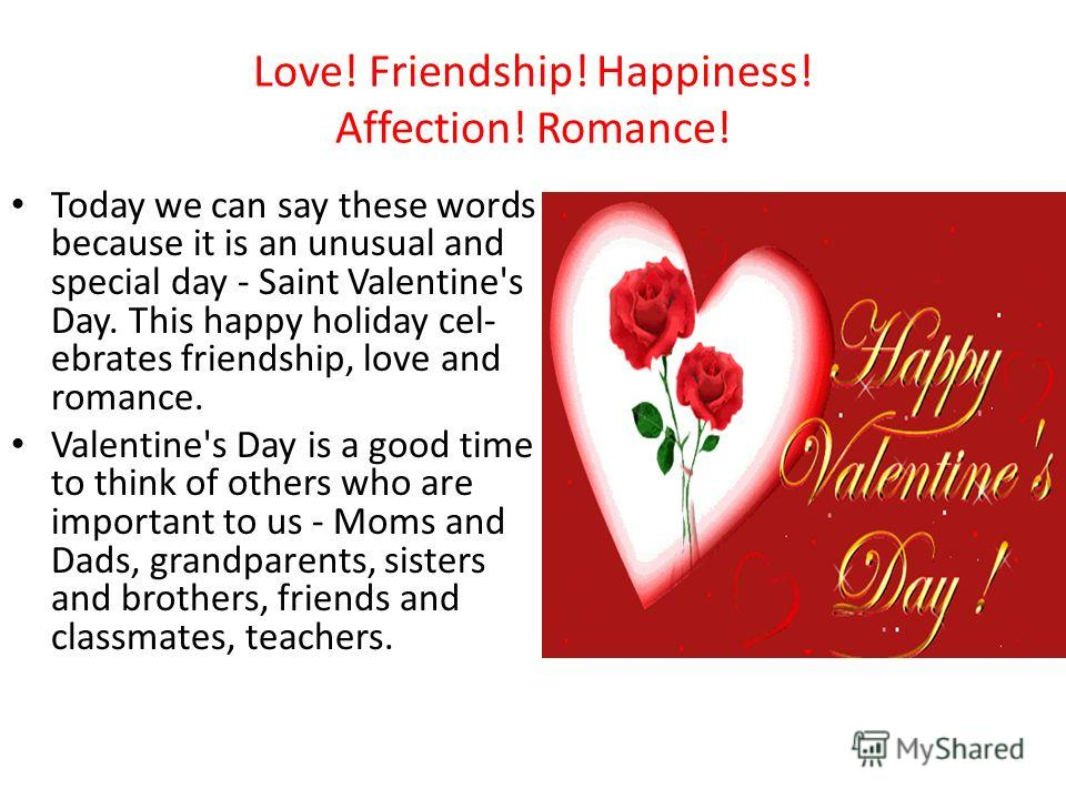 Love! Friendship! Happiness! Affection! Romance! Today we can say these words because it is an unusual and special day - Saint Valentine's Day. This happy holiday cel­ ebrates friendship, love and romance. Valentine's Day is a good time to think of o