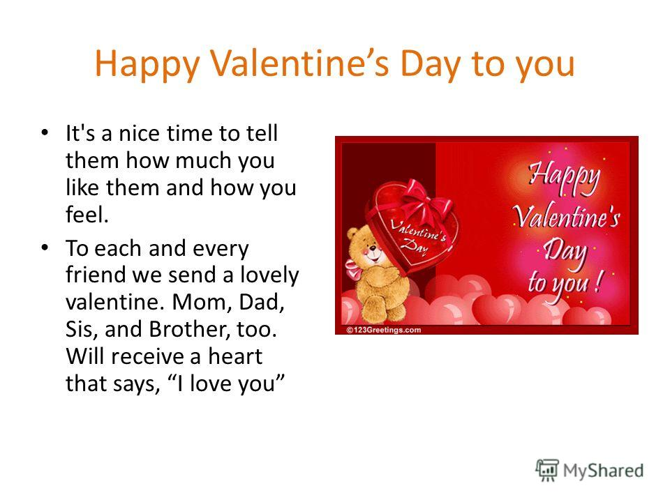 Happy Valentines Day to you It's a nice time to tell them how much you like them and how you feel. To each and every friend we send a lovely valentine. Mom, Dad, Sis, and Brother, too. Will receive a heart that says, I love you