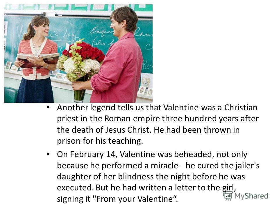 Another legend tells us that Valentine was a Christian priest in the Roman empire three hundred years after the death of Jesus Christ. He had been thrown in prison for his teaching. On February 14, Valentine was beheaded, not only because he performe