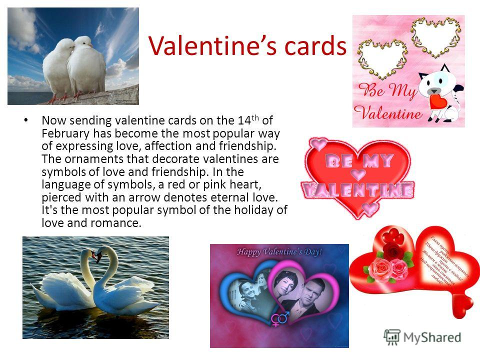 Valentines cards Now sending valentine cards on the 14 th of February has become the most popular way of expressing love, affection and friendship. The ornaments that decorate valentines are symbols of love and friendship. In the language of symbols,