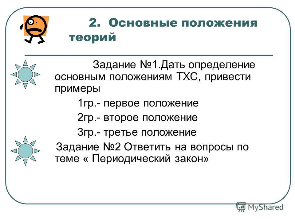 2. Основные положения теорий Задание 1.Дать определение основным положениям ТХС, привести примеры 1гр.- первое положение 2гр.- второе положение 3гр.- третье положение Задание 2 Ответить на вопросы по теме « Периодический закон»