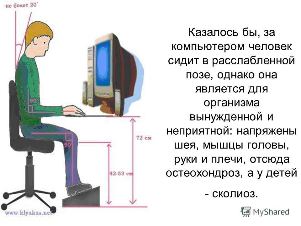Казалось бы, за компьютером человек сидит в расслабленной позе, однако она является для организма вынужденной и неприятной: напряжены шея, мышцы головы, руки и плечи, отсюда остеохондроз, а у детей - сколиоз.