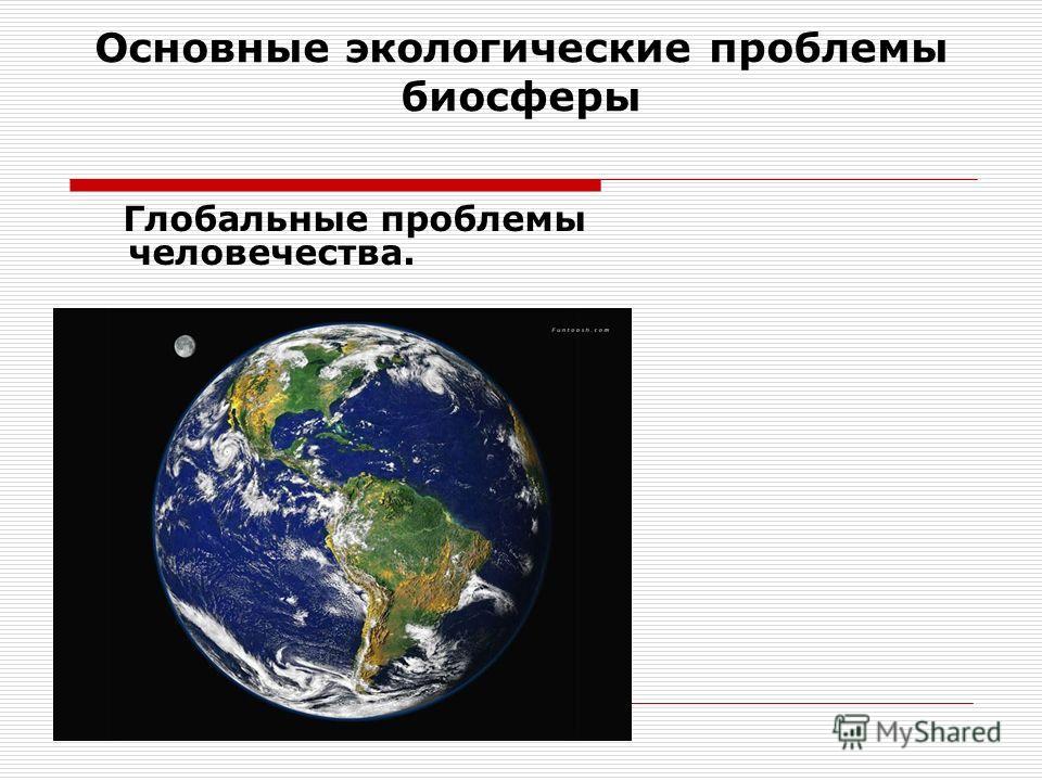 Основные экологические проблемы биосферы Глобальные проблемы человечества.