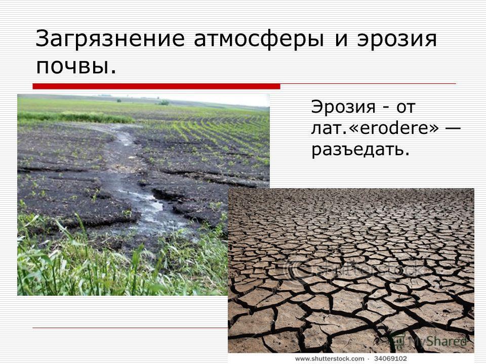 Загрязнение атмосферы и эрозия почвы. Эрозия - от лат.«erodere» разъедать.