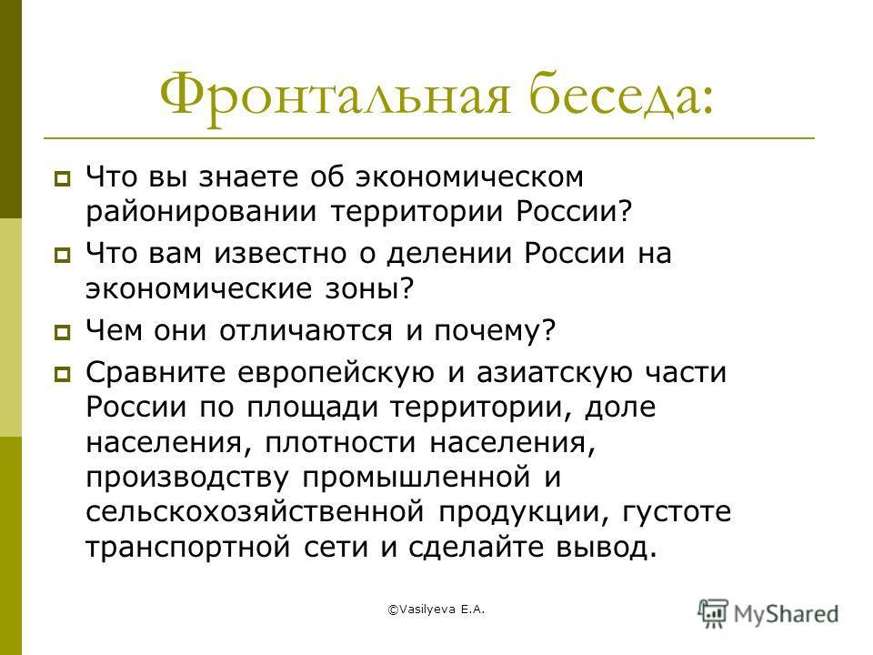 ©Vasilyeva E.A. Фронтальная беседа: Что вы знаете об экономическом районировании территории России? Что вам известно о делении России на экономические зоны? Чем они отличаются и почему? Сравните европейскую и азиатскую части России по площади террито