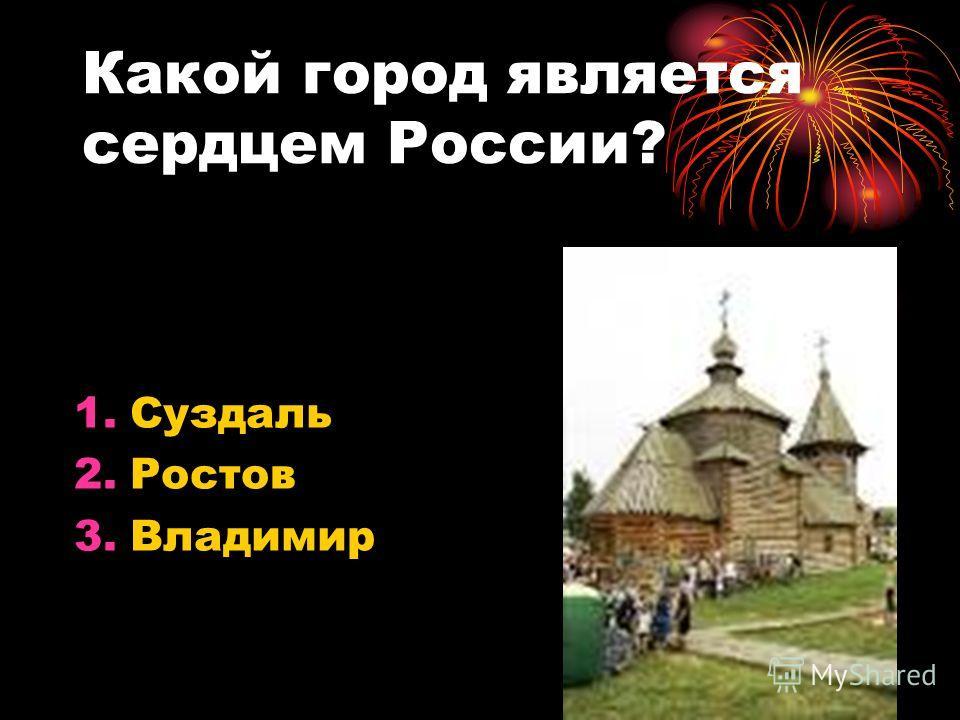 Какой город является сердцем России? 1.Суздаль 2.Ростов 3.Владимир