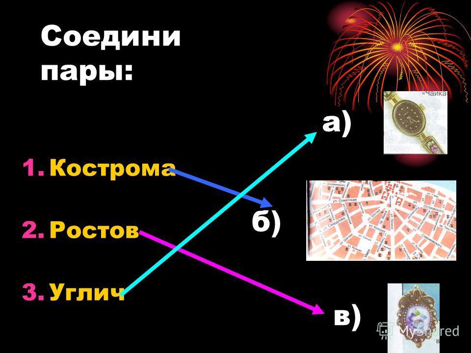 Соедини пары: 1.Кострома 2.Ростов 3.Углич а) б) в)