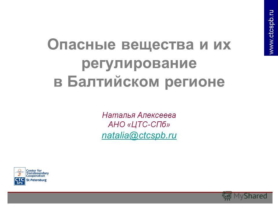 www. ctcspb.ru Опасные вещества и их регулирование в Балтийском регионе Наталья Алексеева АНО «ЦТС-СПб» natalia@ctcspb.ru natalia@ctcspb.ru