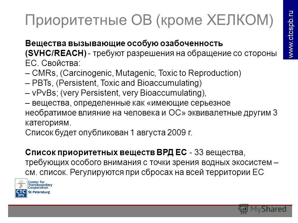 www. ctcspb.ru Приоритетные ОВ (кроме ХЕЛКОМ) Вещества вызывающие особую озабоченность (SVHC/REACH) - требуют разрешения на обращение со стороны ЕС. Свойства: – CMRs, (Carcinogenic, Mutagenic, Toxic to Reproduction) – PBTs, (Persistent, Toxic and Bio