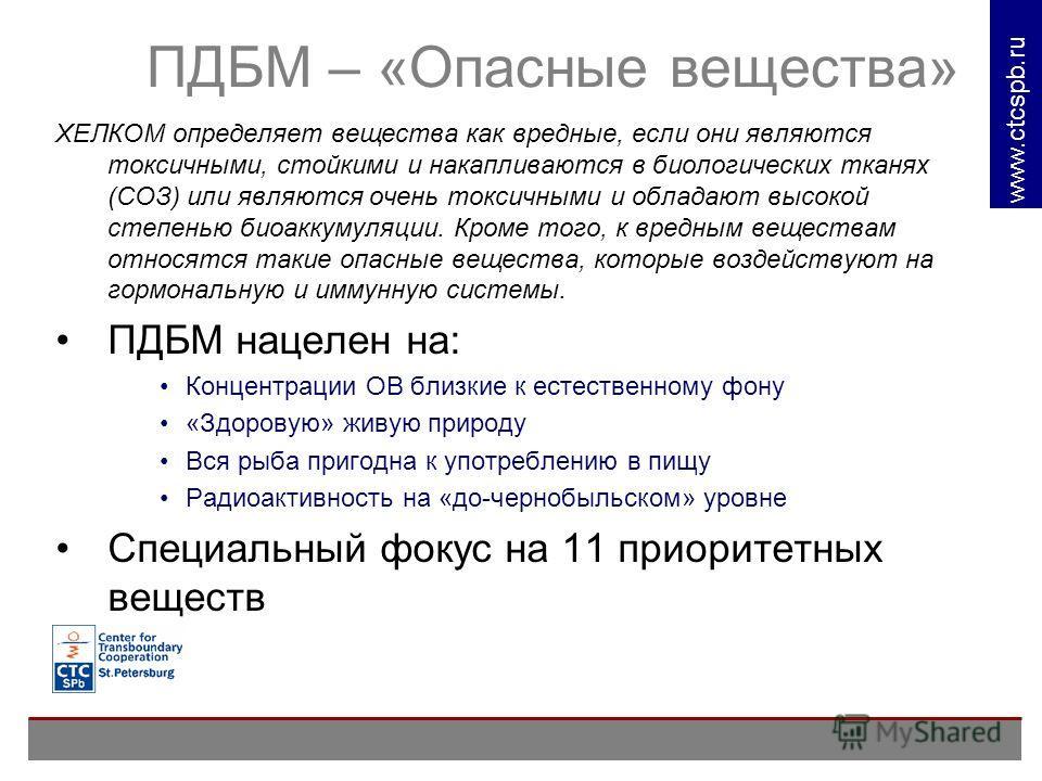 www. ctcspb.ru ПДБМ – «Опасные вещества» ХЕЛКОМ определяет вещества как вредные, если они являются токсичными, стойкими и накапливаются в биологических тканях (СОЗ) или являются очень токсичными и обладают высокой степенью биоаккумуляции. Кроме того,