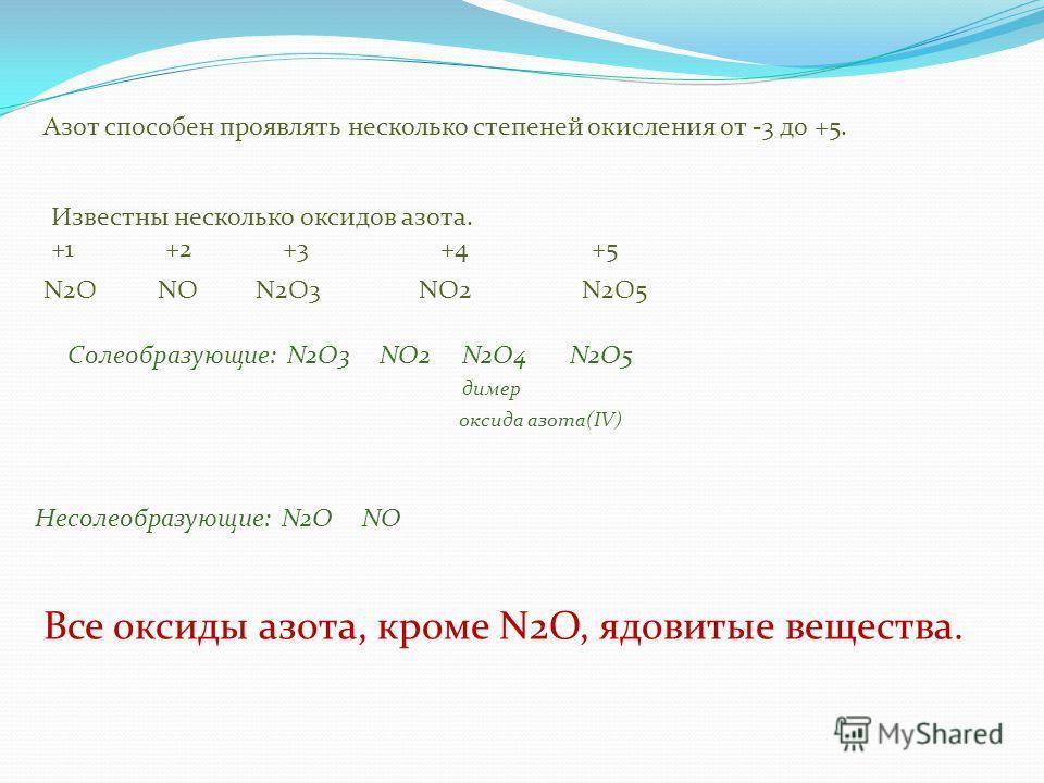 Азот способен проявлять несколько степеней окисления от -3 до +5. Известны несколько оксидов азота. +1 +2 +3 +4 +5 Солеобразующие: N2O3 NO2 N2O4 N2O5 димер оксида азота(IV) Несолеобразующие: N2O NO Все оксиды азота, кроме N2O, ядовитые вещества. N2O5