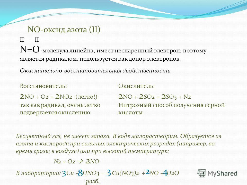 NO-оксид азота (II) Бесцветный газ, не имеет запаха. В воде малорастворим. Образуется из азота и кислорода при сильных электрических разрядах (например, во время грозы в воздухе) или при высокой температуре: N2 + O2 2 NO В лаборатории: Сu + HNO3 == C