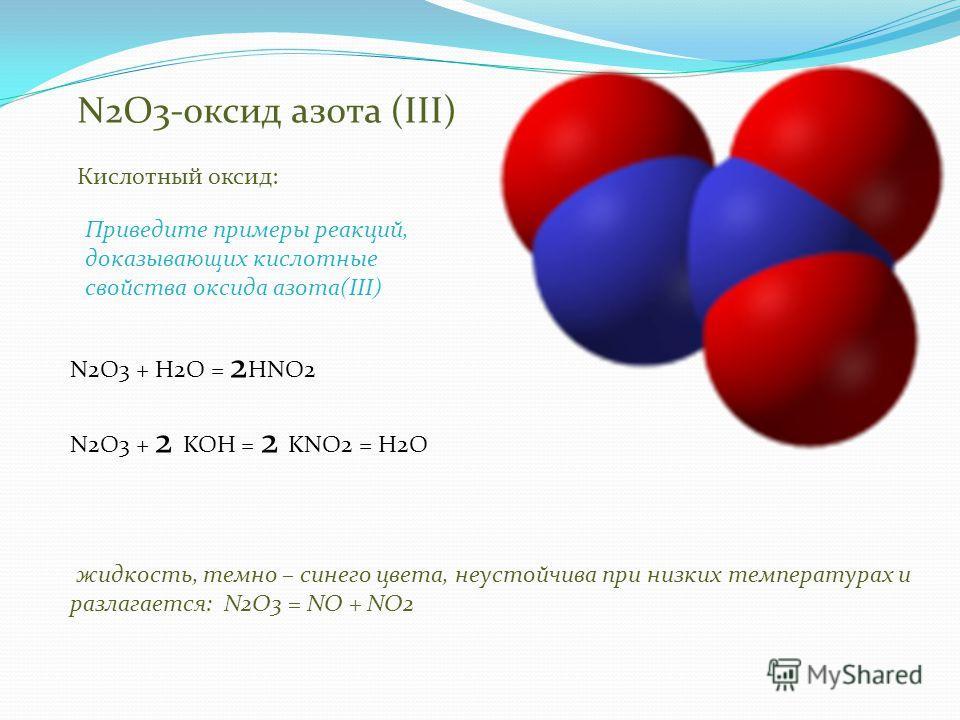 N2O3-оксид азота (III) жидкость, темно – синего цвета, неустойчива при низких температурах и разлагается: N2O3 = NO + NO2 Кислотный оксид: N2O3 + H2O = 2 HNO2 N2O3 + 2 KOH = 2 KNO2 = H2O Приведите примеры реакций, доказывающих кислотные свойства окси