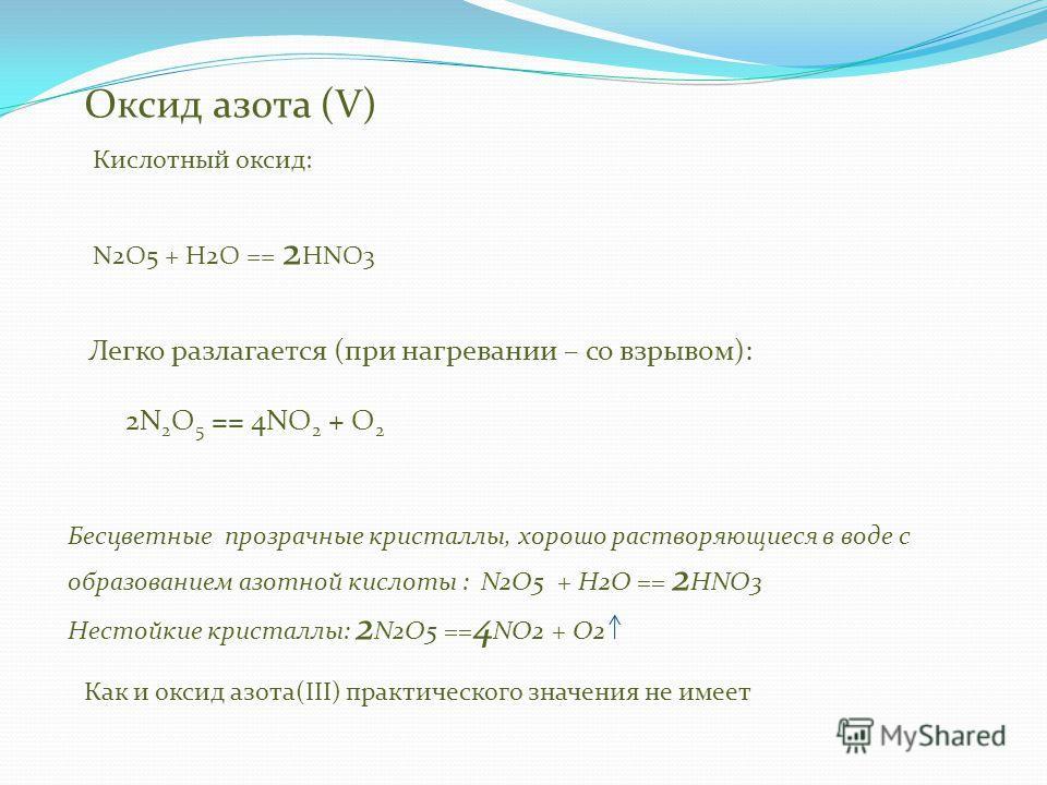 Оксид азота (V) Бесцветные прозрачные кристаллы, хорошо растворяющиеся в воде с образованием азотной кислоты : N2O5 + H2O == 2 HNO3 Нестойкие кристаллы: 2 N2O5 == 4 NO2 + O2 Кислотный оксид: N2O5 + H2O == 2 HNO3 Как и оксид азота(III) практического з