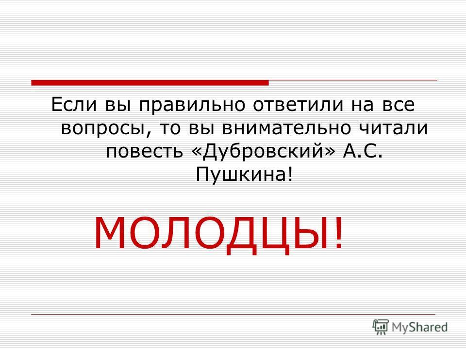 Если вы правильно ответили на все вопросы, то вы внимательно читали повесть «Дубровский» А.С. Пушкина! МОЛОДЦЫ!