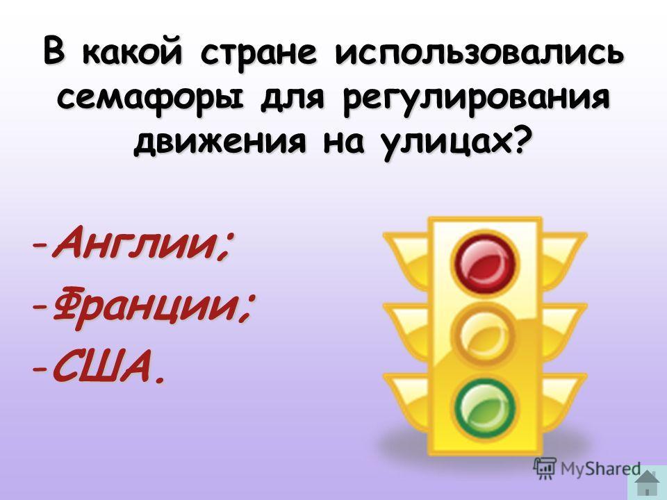 В какой стране использовались семафоры для регулирования движения на улицах? -Англии; -Франции; -США.