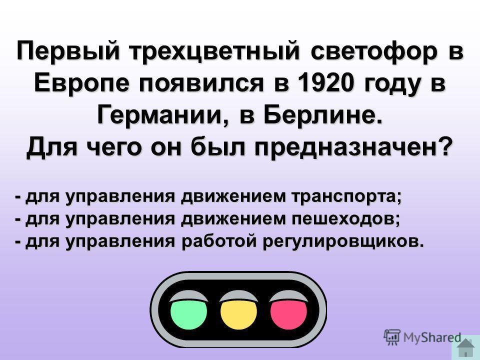 Первый трехцветный светофор в Европе появился в 1920 году в Германии, в Берлине. Для чего он был предназначен? - для управления движением транспорта; - для управления движением пешеходов; - для управления работой регулировщиков.