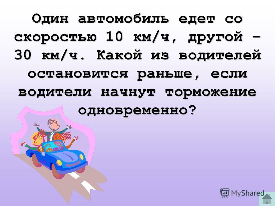 Один автомобиль едет со скоростью 10 км/ч, другой – 30 км/ч. Какой из водителей остановится раньше, если водители начнут торможение одновременно?