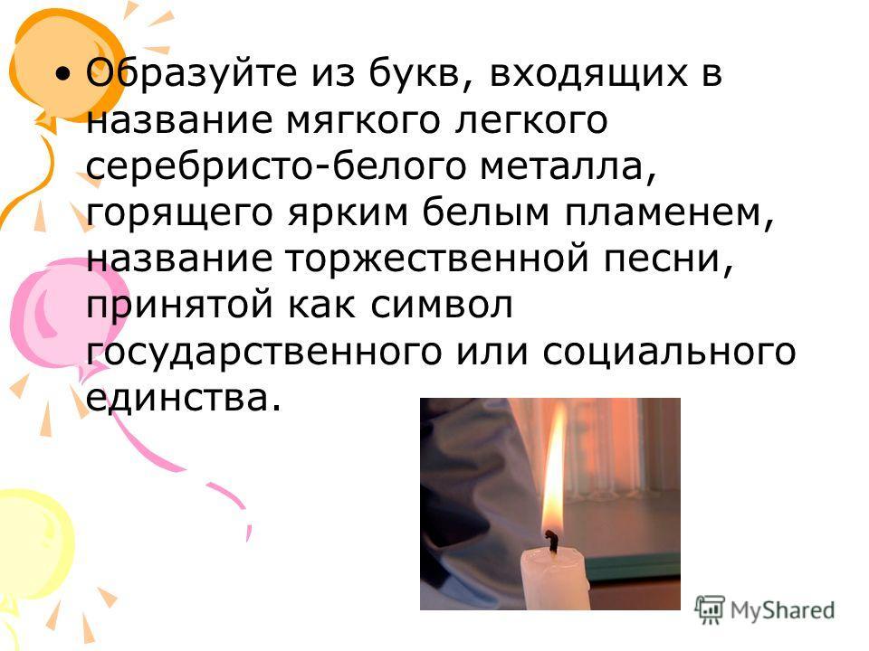 Образуйте из букв, входящих в название мягкого легкого серебристо-белого металла, горящего ярким белым пламенем, название торжественной песни, принятой как символ государственного или социального единства.