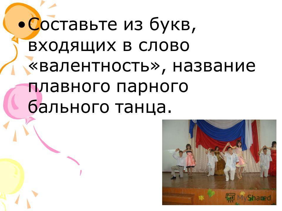 Составьте из букв, входящих в слово «валентность», название плавного парного бального танца.