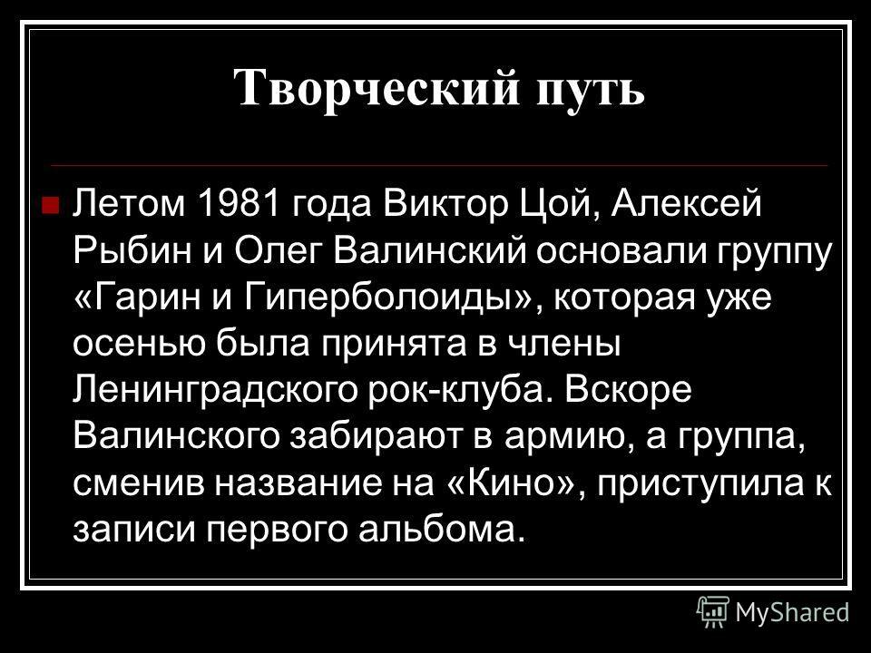 Творческий путь Летом 1981 года Виктор Цой, Алексей Рыбин и Олег Валинский основали группу «Гарин и Гиперболоиды», которая уже осенью была принята в члены Ленинградского рок-клуба. Вскоре Валинского забирают в армию, а группа, сменив название на «Кин