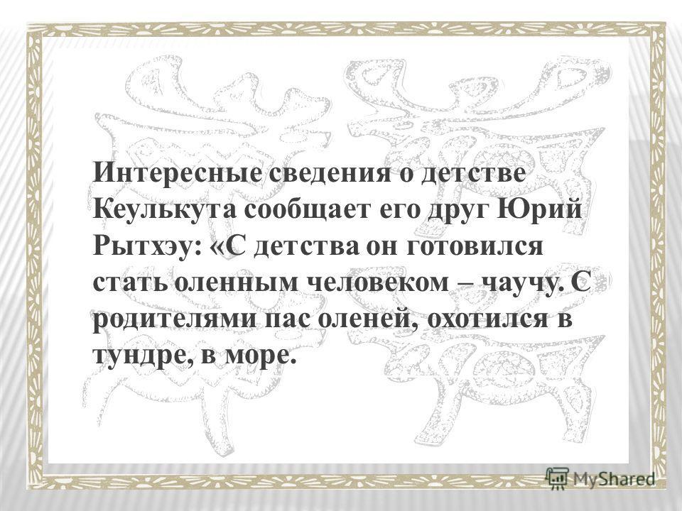 Интересные сведения о детстве Кеулькута сообщает его друг Юрий Рытхэу: «С детства он готовился стать оленным человеком – чаучу. С родителями пас оленей, охотился в тундре, в море.