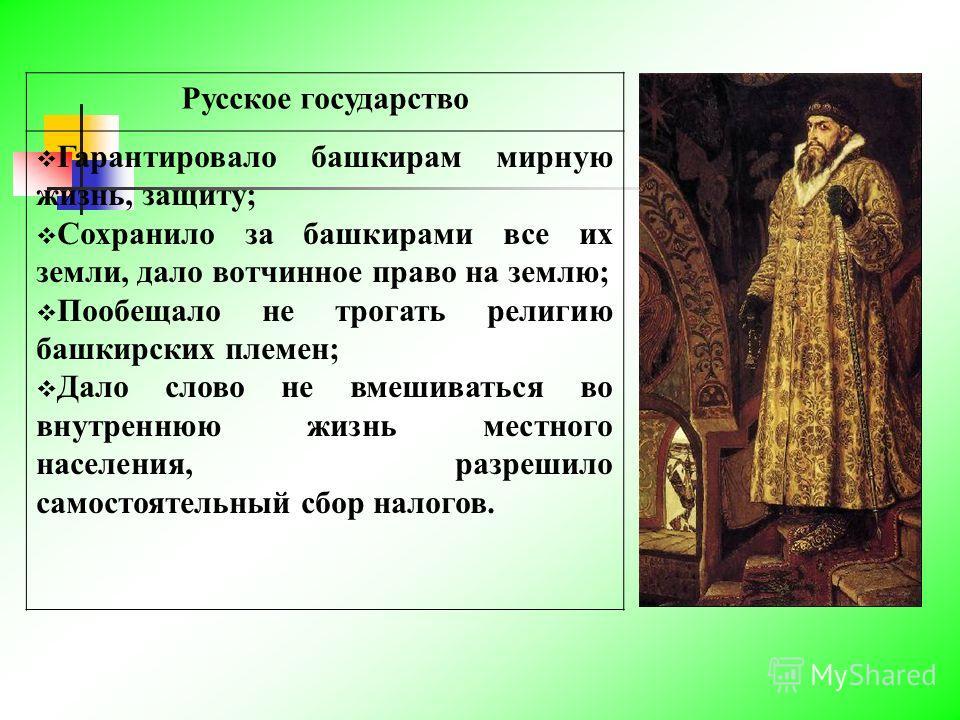 Русское государство Гарантировало башкирам мирную жизнь, защиту; Сохранило за башкирами все их земли, дало вотчинное право на землю; Пообещало не трогать религию башкирских племен; Дало слово не вмешиваться во внутреннюю жизнь местного населения, раз