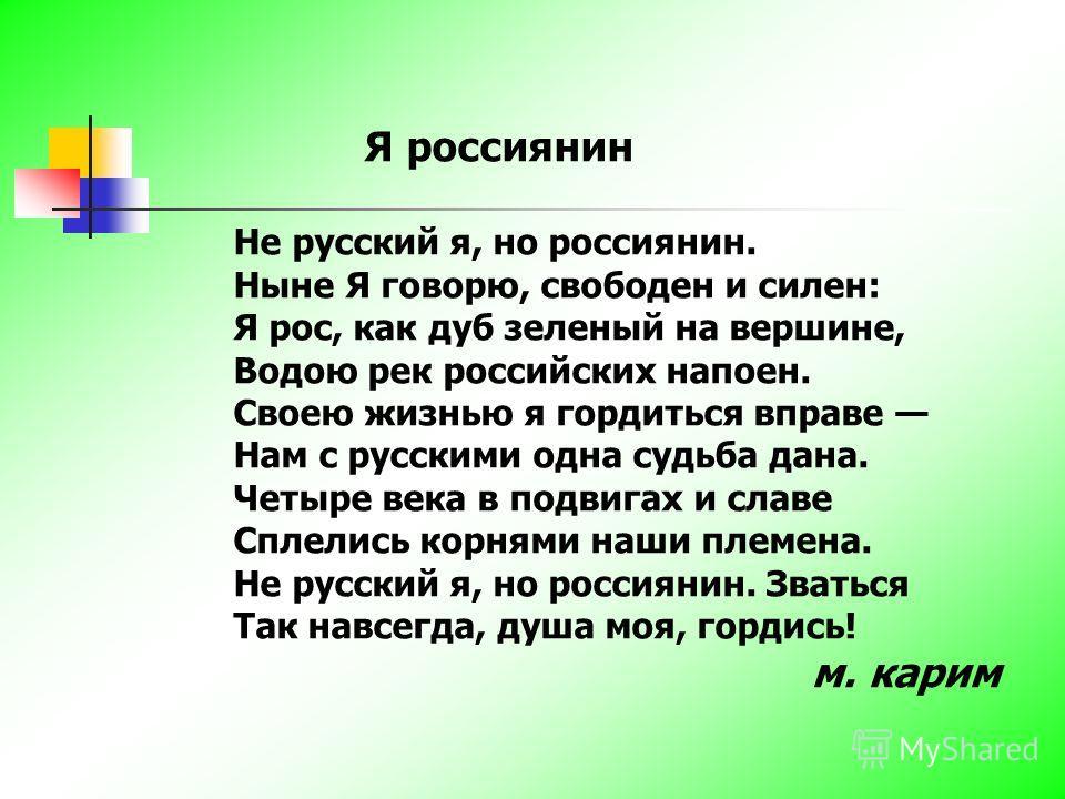 Я россиянин Не русский я, но россиянин. Ныне Я говорю, свободен и силен: Я рос, как дуб зеленый на вершине, Водою рек российских напоен. Своею жизнью я гордиться вправе Нам с русскими одна судьба дана. Четыре века в подвигах и славе Сплелись корнями