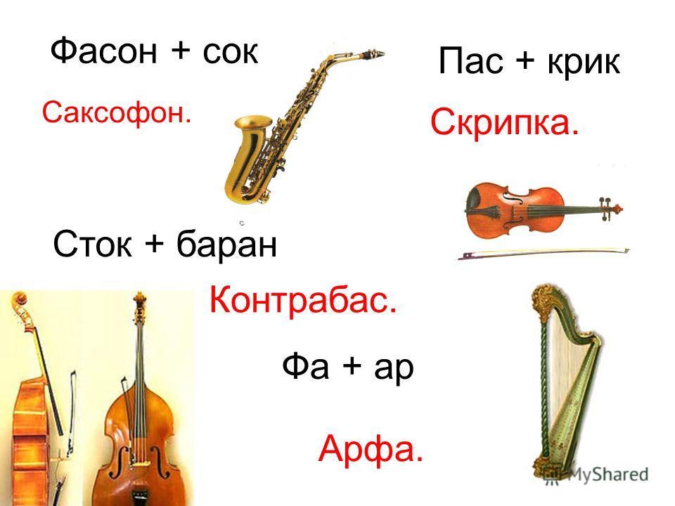Фасон + сок Саксофон. Пас + крик Скрипка. Сток + баран Контрабас. Фа + ар Арфа.