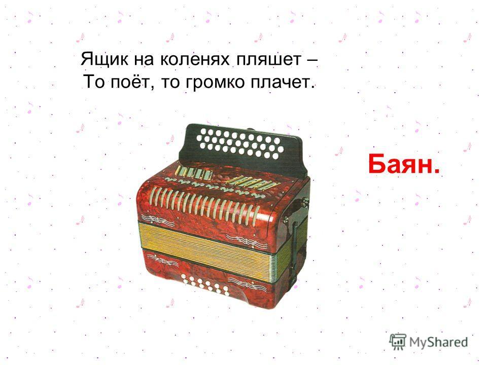 Ящик на коленях пляшет – То поёт, то громко плачет. Баян.