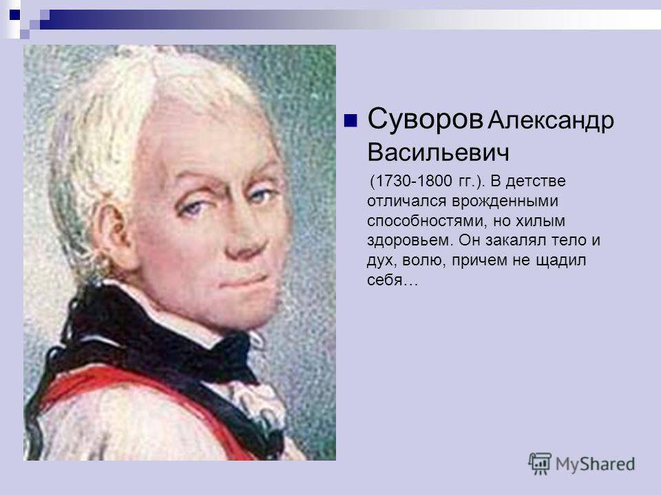 Суворов Александр Васильевич (1730-1800 гг.). В детстве отличался врожденными способностями, но хилым здоровьем. Он закалял тело и дух, волю, причем не щадил себя…