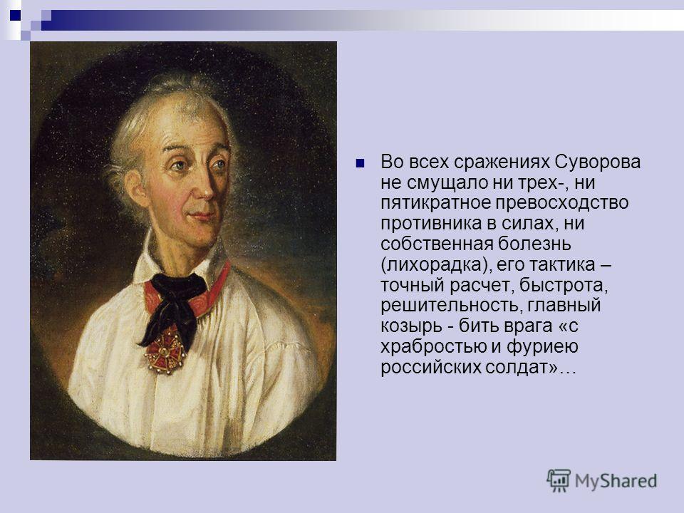Во всех сражениях Суворова не смущало ни трех-, ни пятикратное превосходство противника в силах, ни собственная болезнь (лихорадка), его тактика – точный расчет, быстрота, решительность, главный козырь - бить врага «с храбростью и фуриею российских с