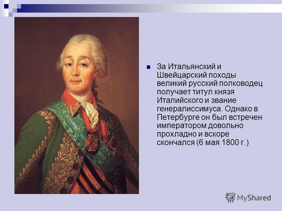 За Итальянский и Швейцарский походы великий русский полководец получает титул князя Италийского и звание генералиссимуса. Однако в Петербурге он был встречен императором довольно прохладно и вскоре скончался (6 мая 1800 г.)