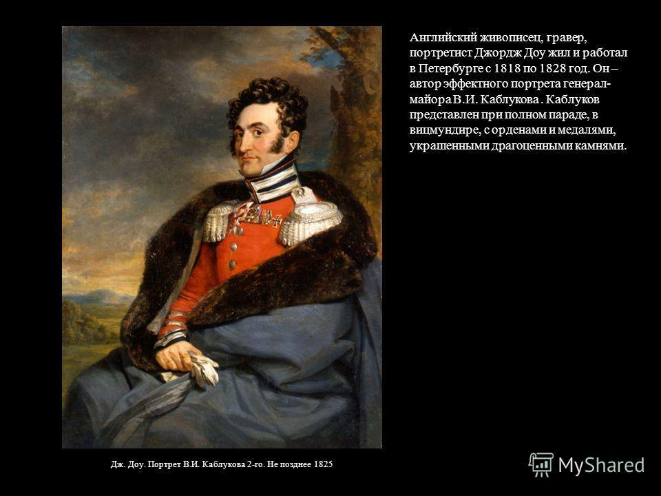 Дж. Доу. Портрет В.И. Каблукова 2-го. Не позднее 1825 Английский живописец, гравер, портретист Джордж Доу жил и работал в Петербурге с 1818 по 1828 год. Он – автор эффектного портрета генерал- майора В.И. Каблукова. Каблуков представлен при полном па