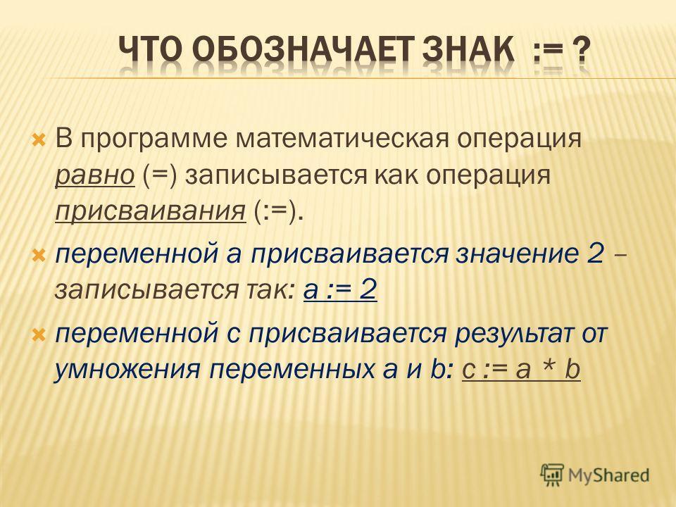 В программе математическая операция равно (=) записывается как операция присваивания (:=). переменной а присваивается значение 2 – записывается так: а := 2 переменной с присваивается результат от умножения переменных а и b: с := а * b