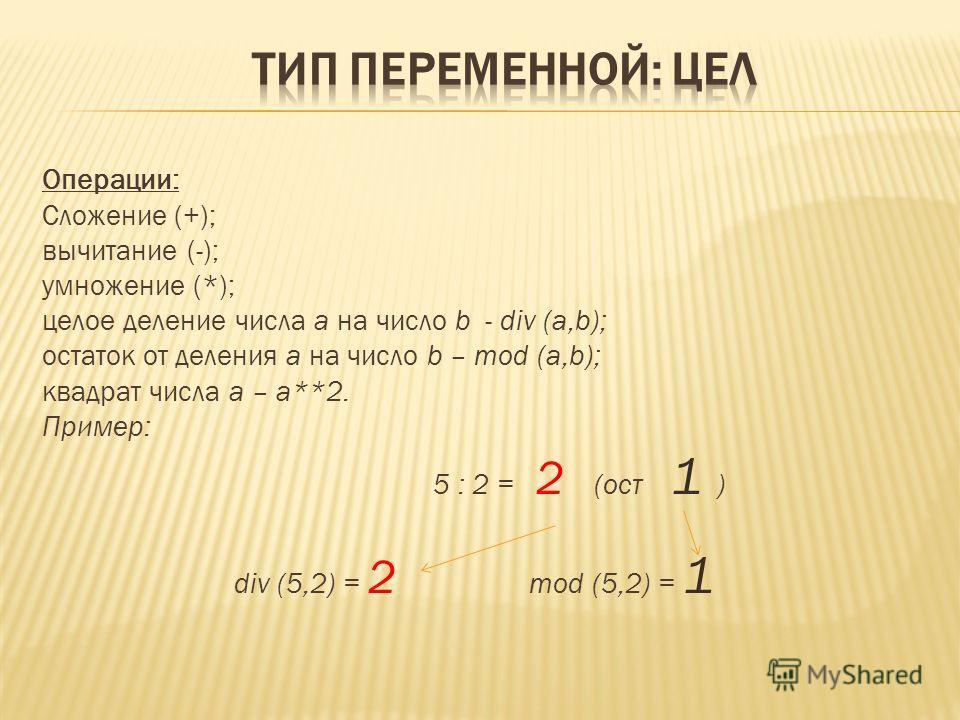 Операции: Сложение (+); вычитание (-); умножение (*); целое деление числа а на число b - div (a,b); остаток от деления а на число b – mod (a,b); квадрат числа а – а**2. Пример: 5 : 2 = 2 (ост 1 ) div (5,2) = 2 mod (5,2) = 1