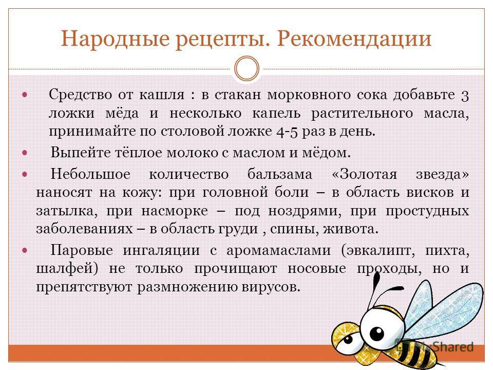 Народные рецепты. Рекомендации Средство от кашля : в стакан морковного сока добавьте 3 ложки мёда и несколько капель растительного масла, принимайте по столовой ложке 4-5 раз в день. Выпейте тёплое молоко с маслом и мёдом. Небольшое количество бальза