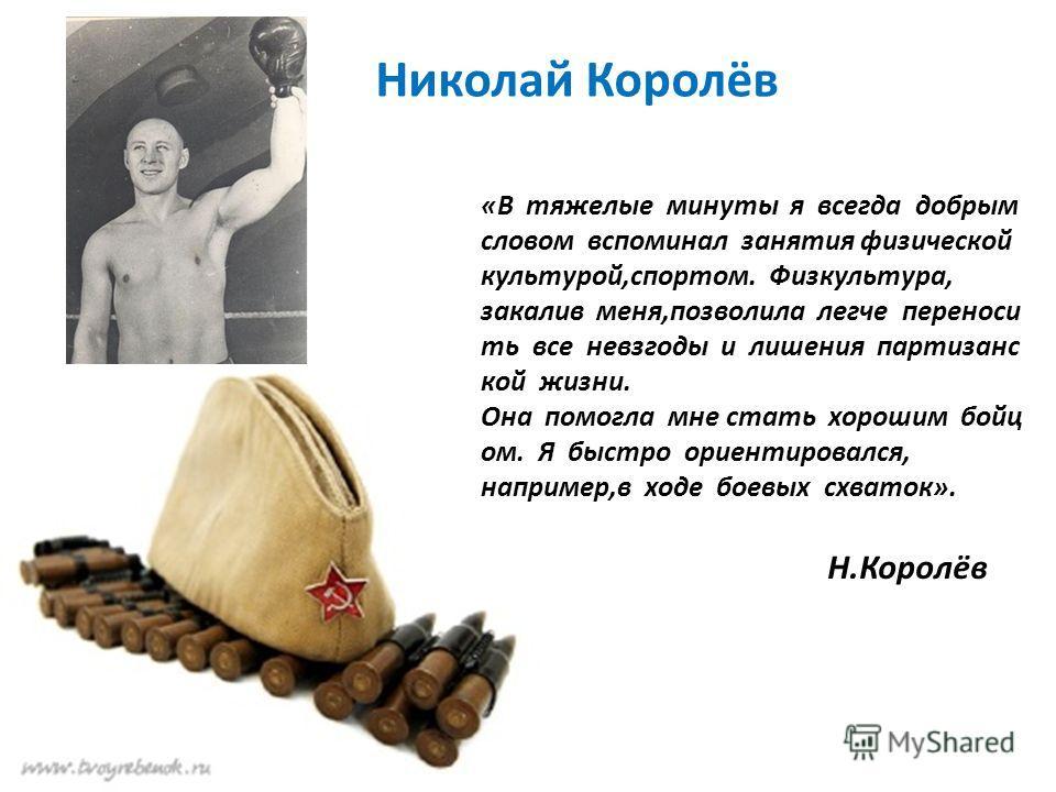 Николай Королёв «В тяжелые минуты я всегда добрым словом вспоминал занятия физической культурой,спортом. Физкультура, закалив меня,позволила легче переноси ть все невзгоды и лишения партизанс кой жизни. Она помогла мне стать хорошим бойц ом. Я быстро