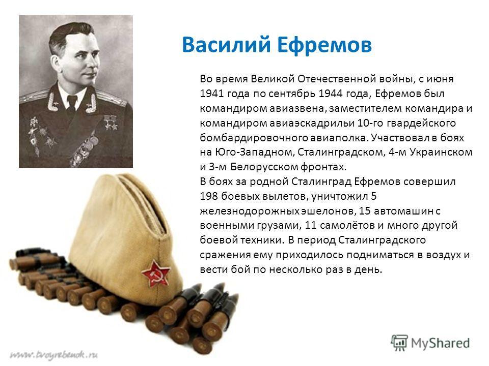 Василий Ефремов Во время Великой Отечественной войны, с июня 1941 года по сентябрь 1944 года, Ефремов был командиром авиазвена, заместителем командира и командиром авиаэскадрильи 10-го гвардейского бомбардировочного авиаполка. Участвовал в боях на Юг
