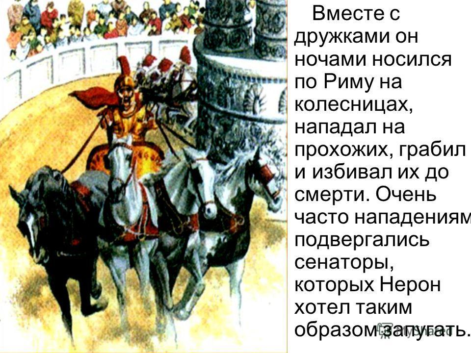 Вместе с дружками он ночами носился по Риму на колесницах, нападал на прохожих, грабил и избивал их до смерти. Очень часто нападениям подвергались сенаторы, которых Нерон хотел таким образом запугать.
