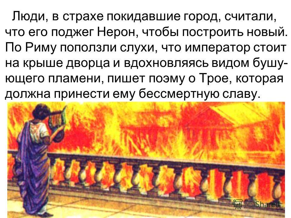 Люди, в страхе покидавшие город, считали, что его поджег Нерон, чтобы построить новый. По Риму поползли слухи, что император стоит на крыше дворца и вдохновляясь видом бушу- ющего пламени, пишет поэму о Трое, которая должна принести ему бессмертную с