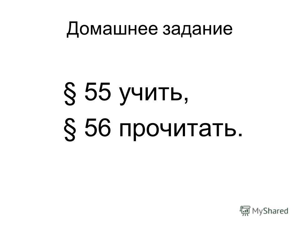 Домашнее задание § 55 учить, § 56 прочитать.