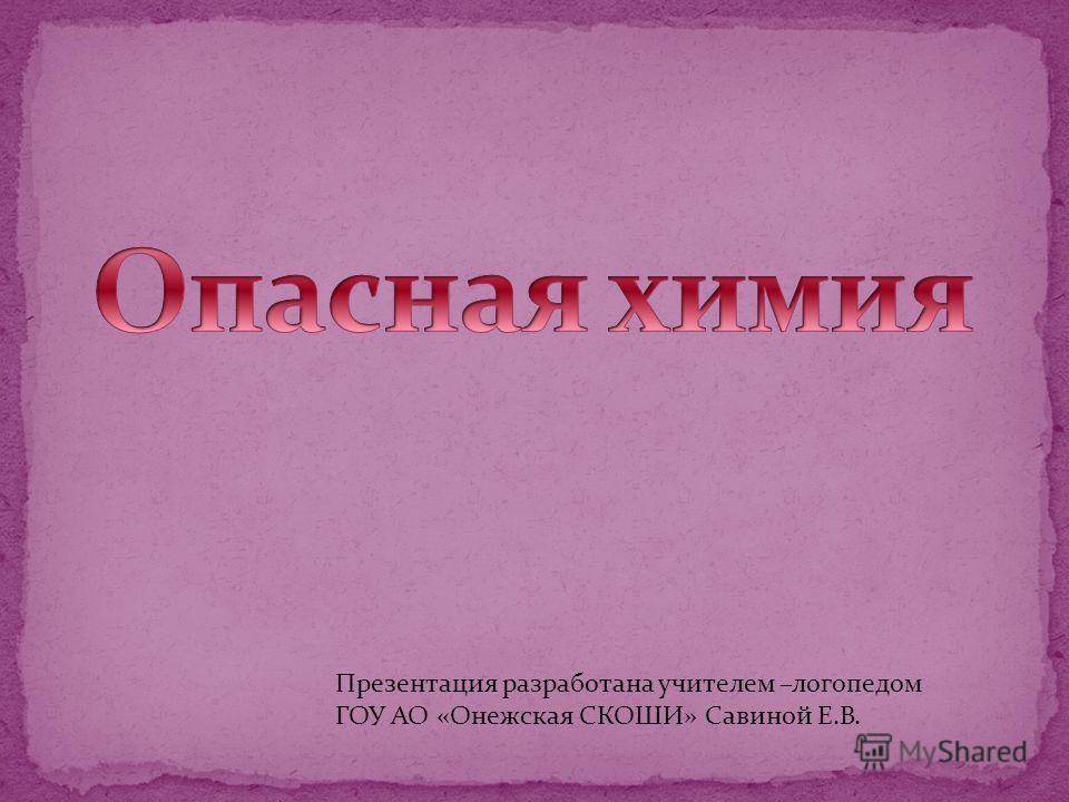 Презентация разработана учителем –логопедом ГОУ АО «Онежская СКОШИ» Савиной Е.В.