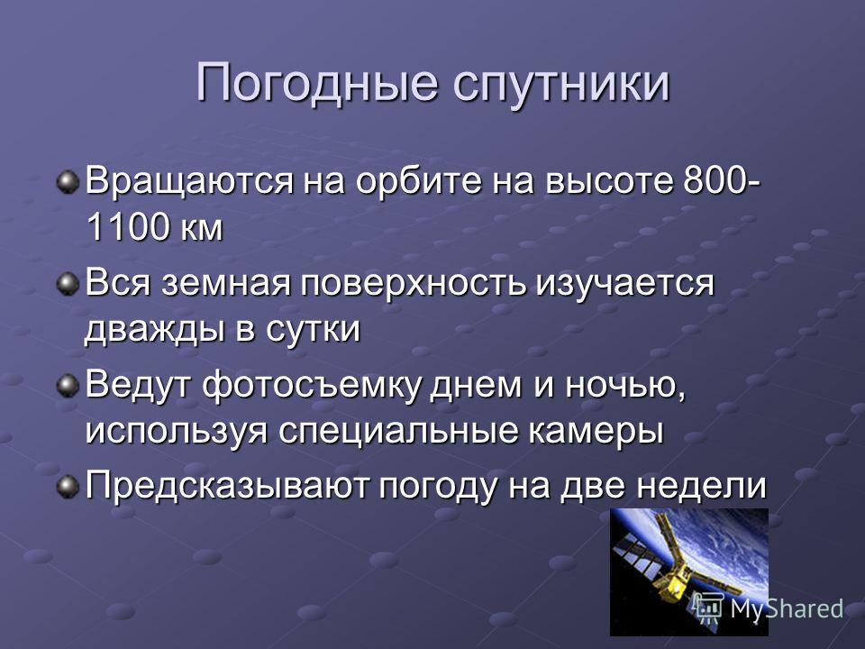 Погодные спутники Вращаются на орбите на высоте 800- 1100 км Вся земная поверхность изучается дважды в сутки Ведут фотосъемку днем и ночью, используя специальные камеры Предсказывают погоду на две недели