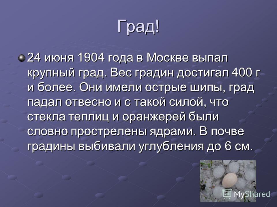 Град! 24 июня 1904 года в Москве выпал крупный град. Вес градин достигал 400 г и более. Они имели острые шипы, град падал отвесно и с такой силой, что стекла теплиц и оранжерей были словно прострелены ядрами. В почве градины выбивали углубления до 6